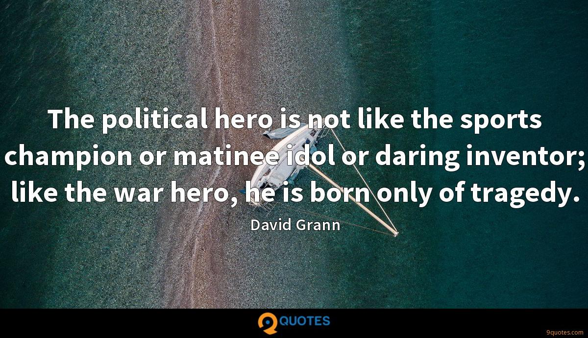 The political hero is not like the sports champion or matinee idol or daring inventor; like the war hero, he is born only of tragedy.