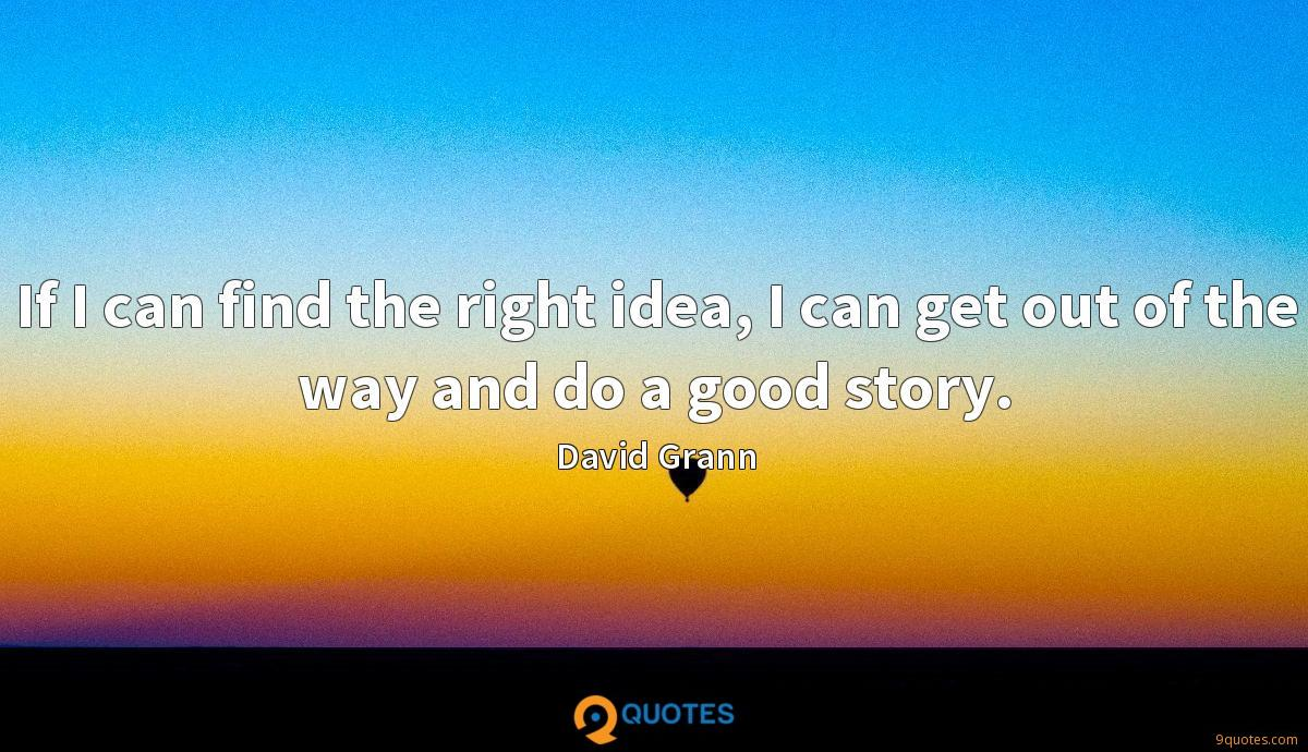 If I can find the right idea, I can get out of the way and do a good story.