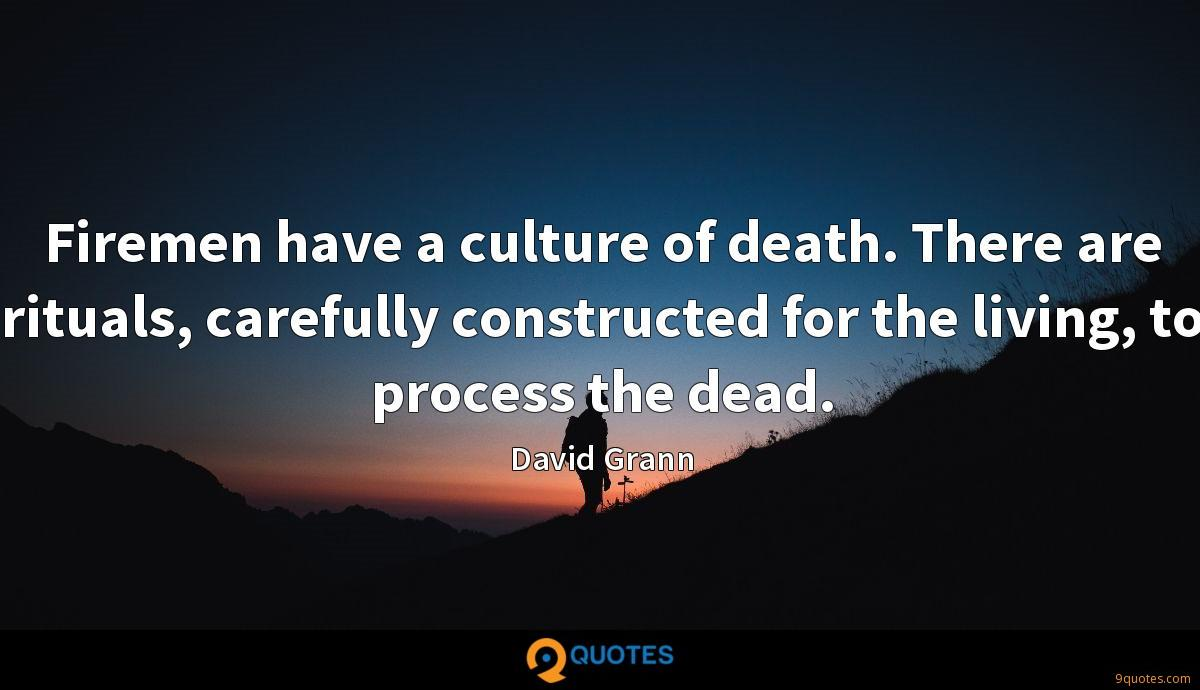 Firemen have a culture of death. There are rituals, carefully constructed for the living, to process the dead.