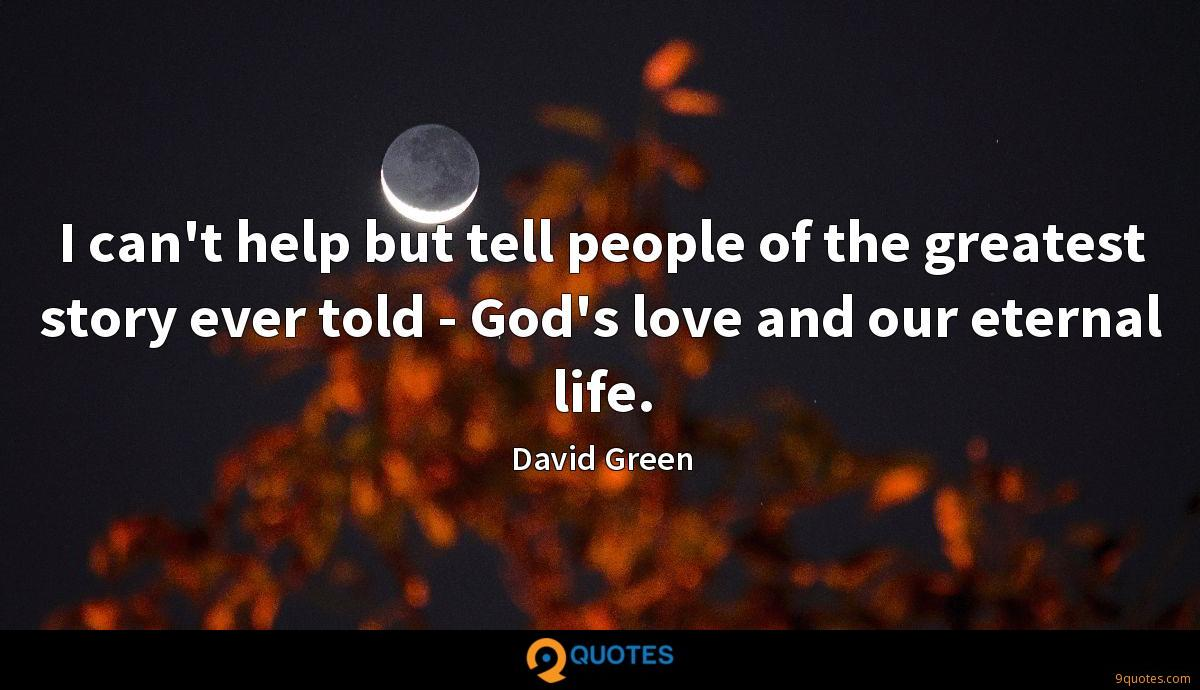 I can't help but tell people of the greatest story ever told - God's love and our eternal life.