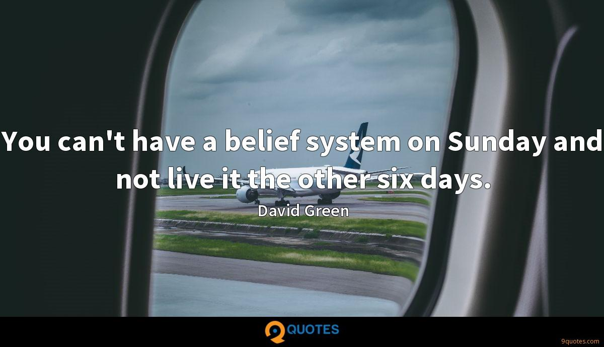 You can't have a belief system on Sunday and not live it the other six days.
