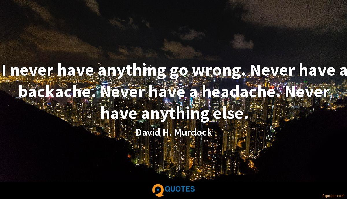 I never have anything go wrong. Never have a backache. Never have a headache. Never have anything else.