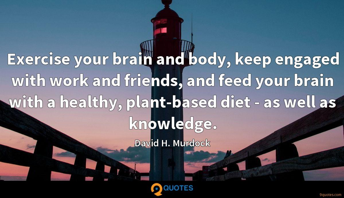 Exercise your brain and body, keep engaged with work and friends, and feed your brain with a healthy, plant-based diet - as well as knowledge.