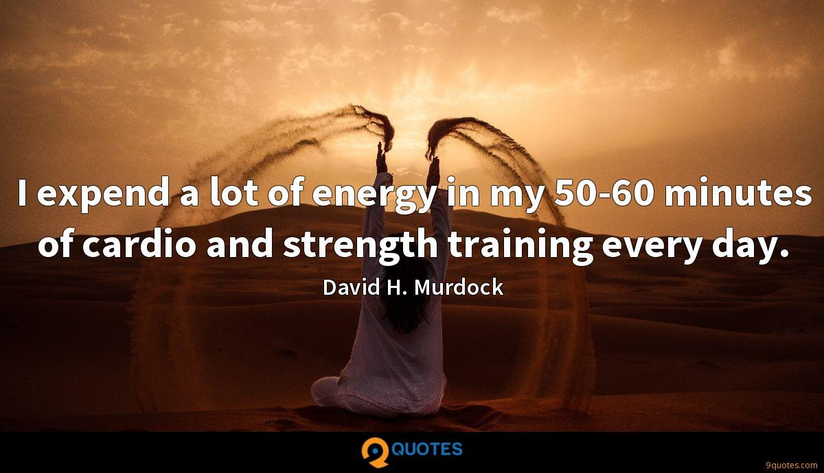 I expend a lot of energy in my 50-60 minutes of cardio and strength training every day.