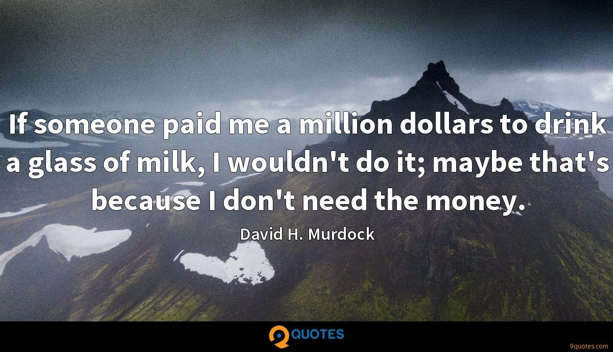 If someone paid me a million dollars to drink a glass of milk, I wouldn't do it; maybe that's because I don't need the money.