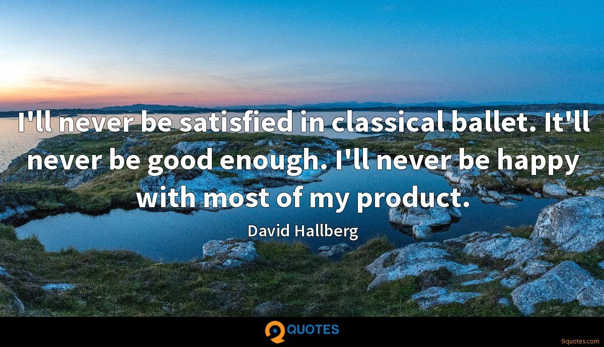 I\'ll never be satisfied in classical ballet. It\'ll never ...