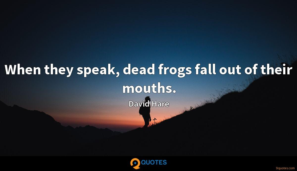 When they speak, dead frogs fall out of their mouths.