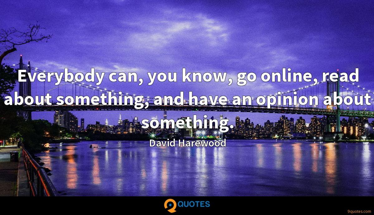 Everybody can, you know, go online, read about something, and have an opinion about something.