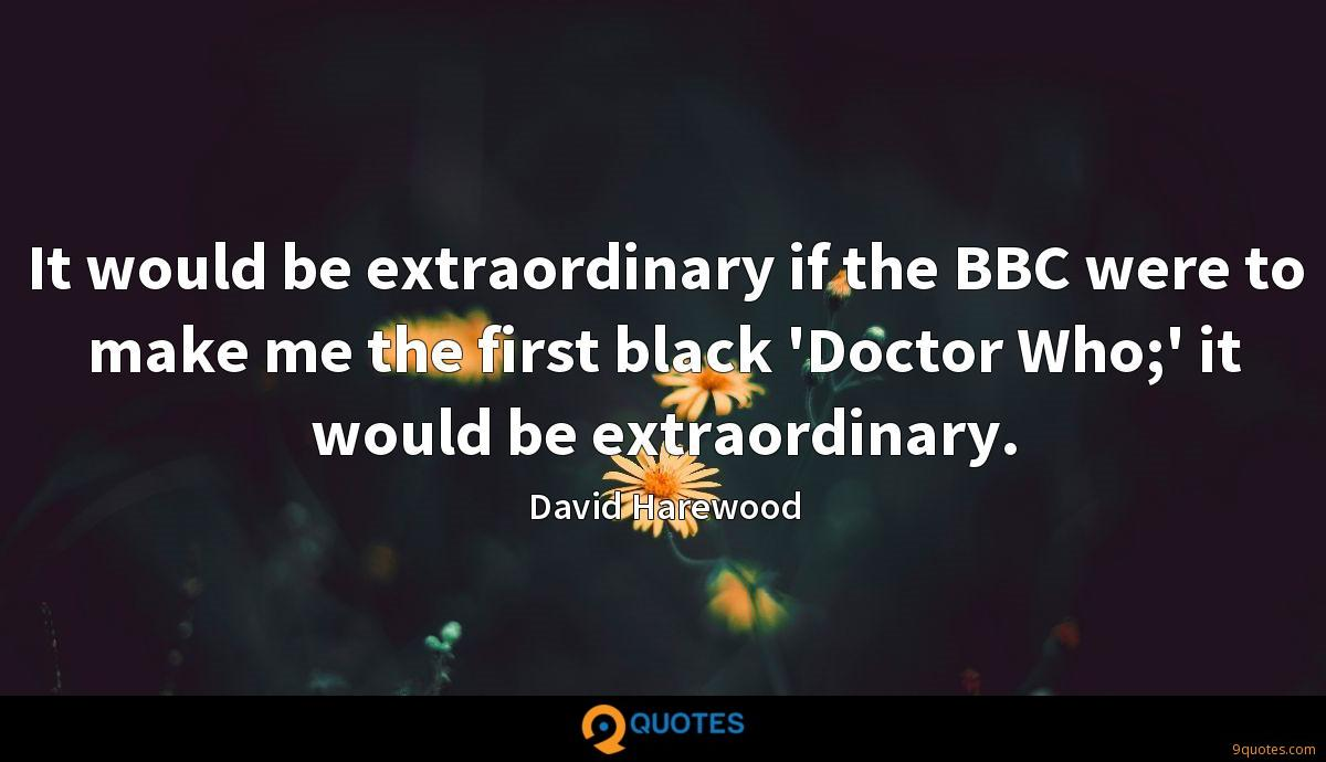 It would be extraordinary if the BBC were to make me the first black 'Doctor Who;' it would be extraordinary.