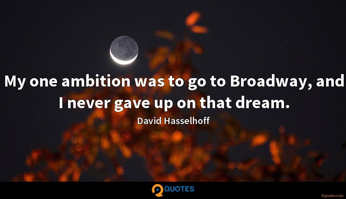 My one ambition was to go to Broadway, and I never gave up on that dream.