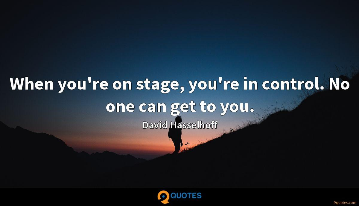 When you're on stage, you're in control. No one can get to you.