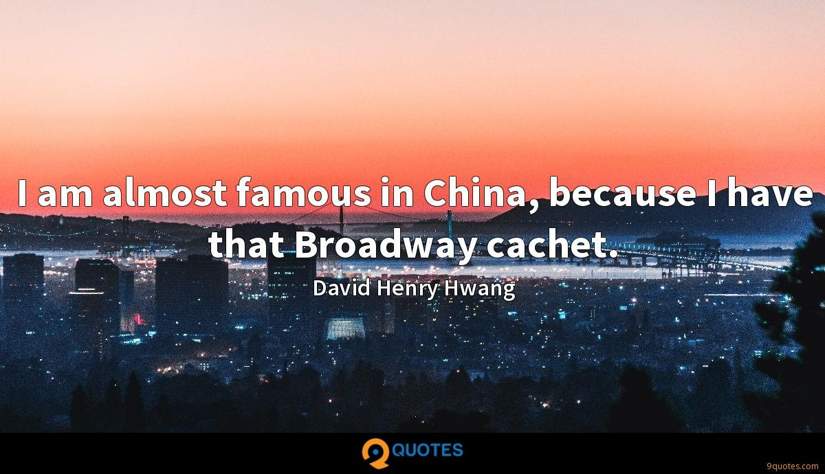 I am almost famous in China, because I have that Broadway cachet.