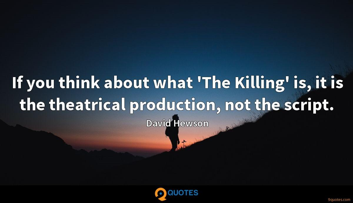 If you think about what 'The Killing' is, it is the theatrical production, not the script.