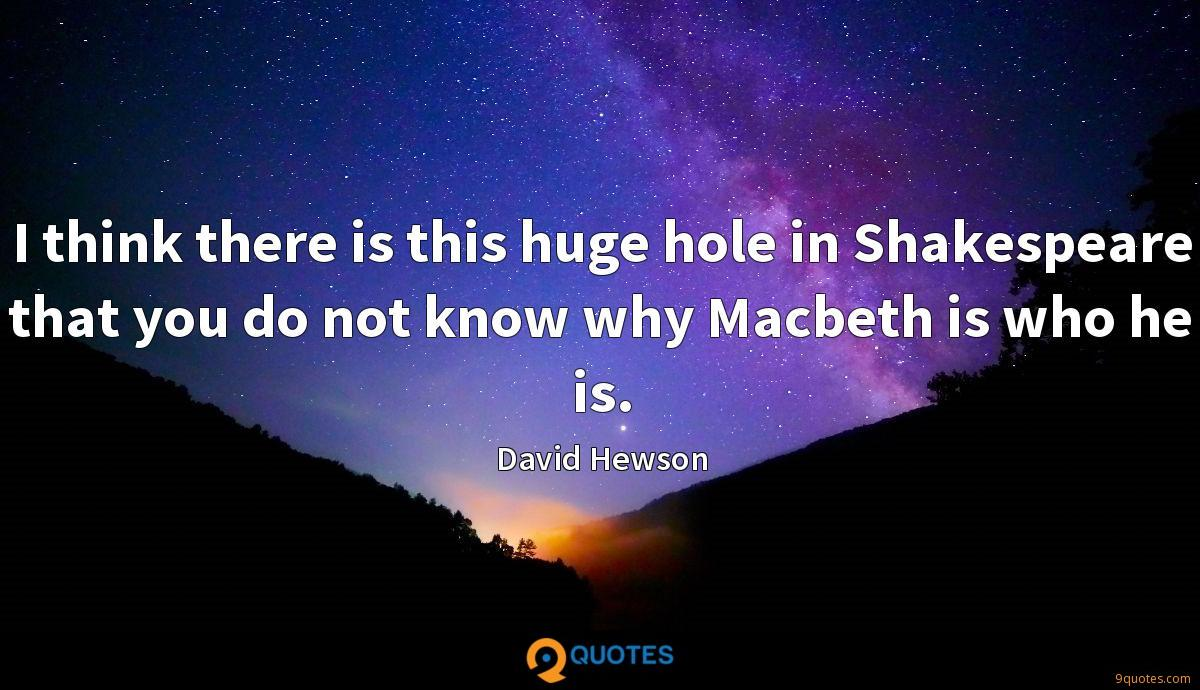 I think there is this huge hole in Shakespeare that you do not know why Macbeth is who he is.