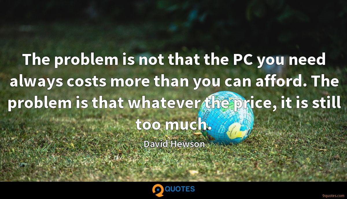 The problem is not that the PC you need always costs more than you can afford. The problem is that whatever the price, it is still too much.