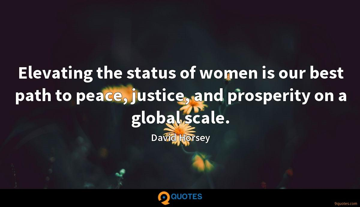 Elevating the status of women is our best path to peace, justice, and prosperity on a global scale.
