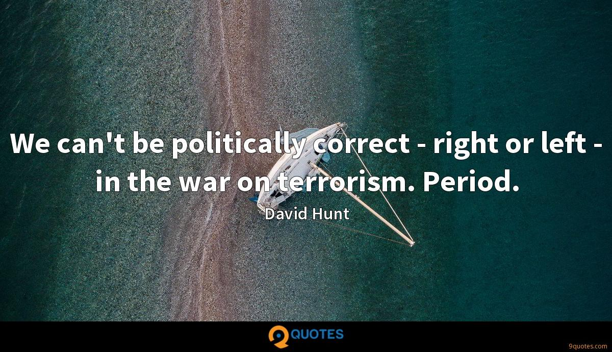 We can't be politically correct - right or left - in the war on terrorism. Period.