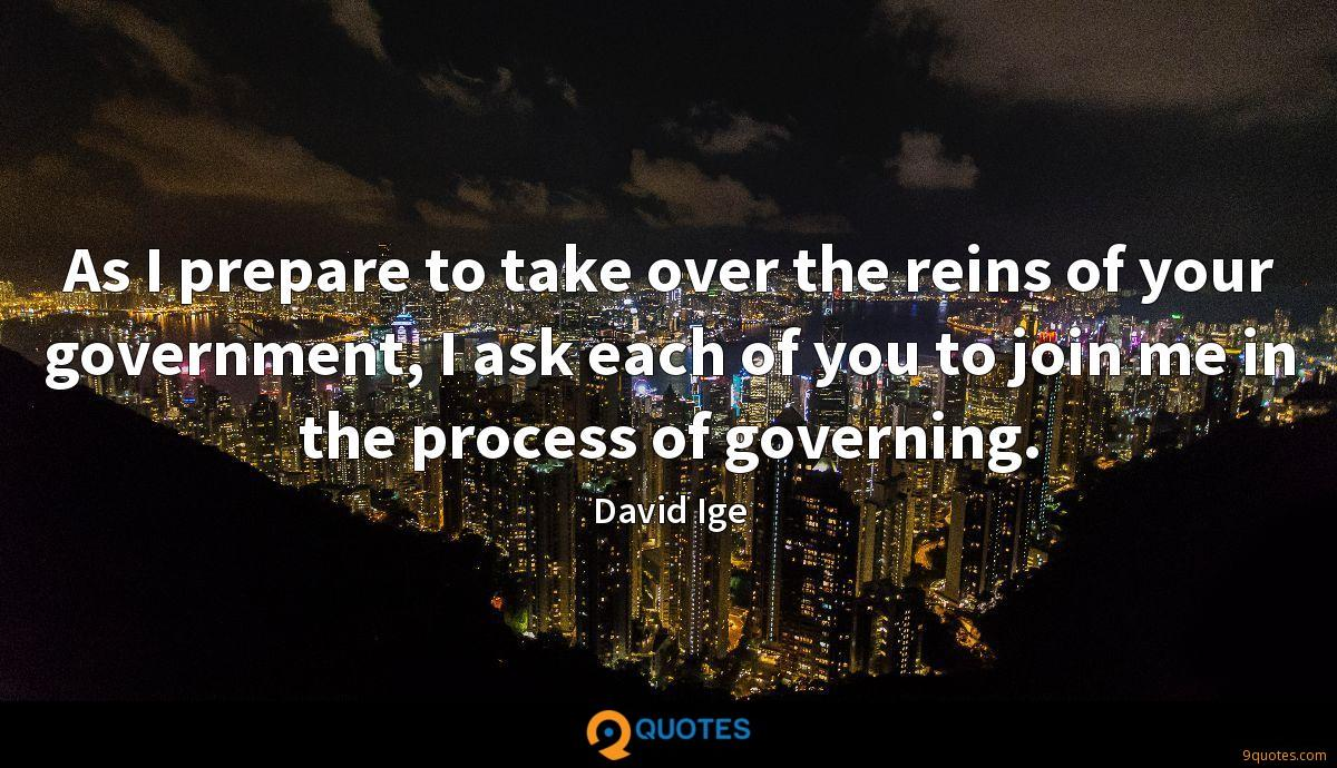 As I prepare to take over the reins of your government, I ask each of you to join me in the process of governing.