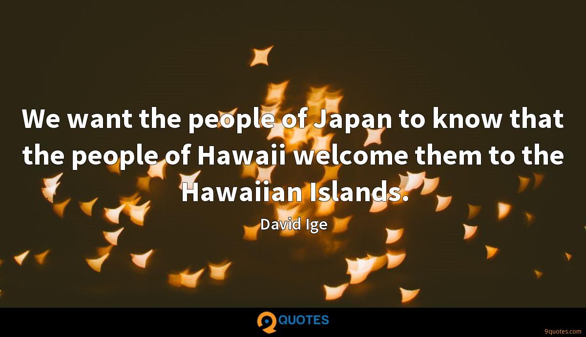 We want the people of Japan to know that the people of Hawaii welcome them to the Hawaiian Islands.