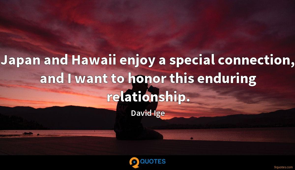 Japan and Hawaii enjoy a special connection, and I want to honor this enduring relationship.