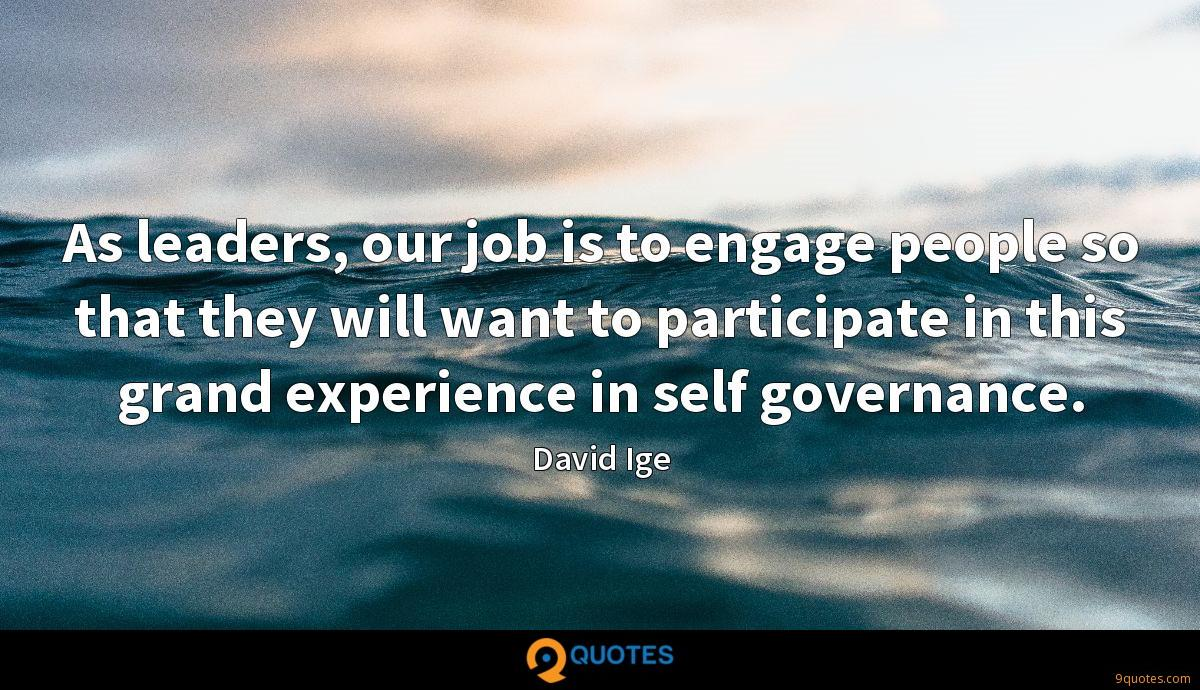 As leaders, our job is to engage people so that they will want to participate in this grand experience in self governance.