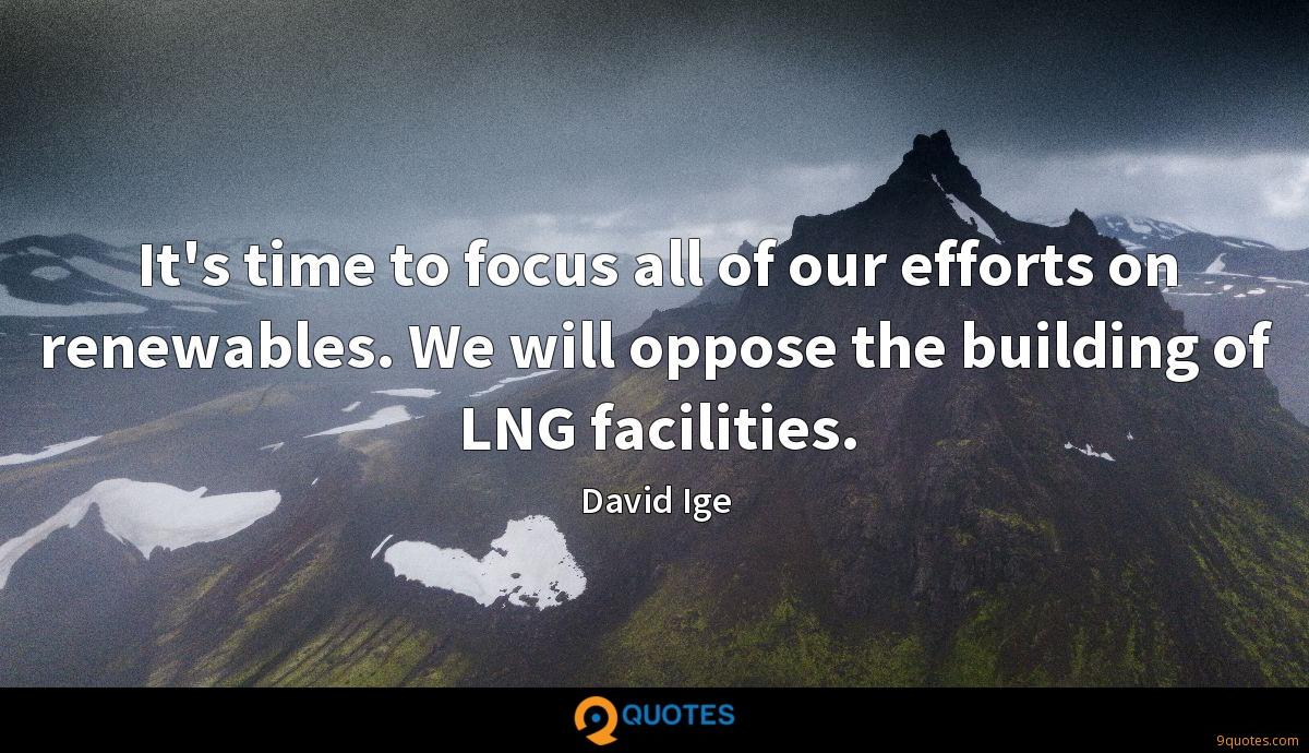 It's time to focus all of our efforts on renewables. We will oppose the building of LNG facilities.
