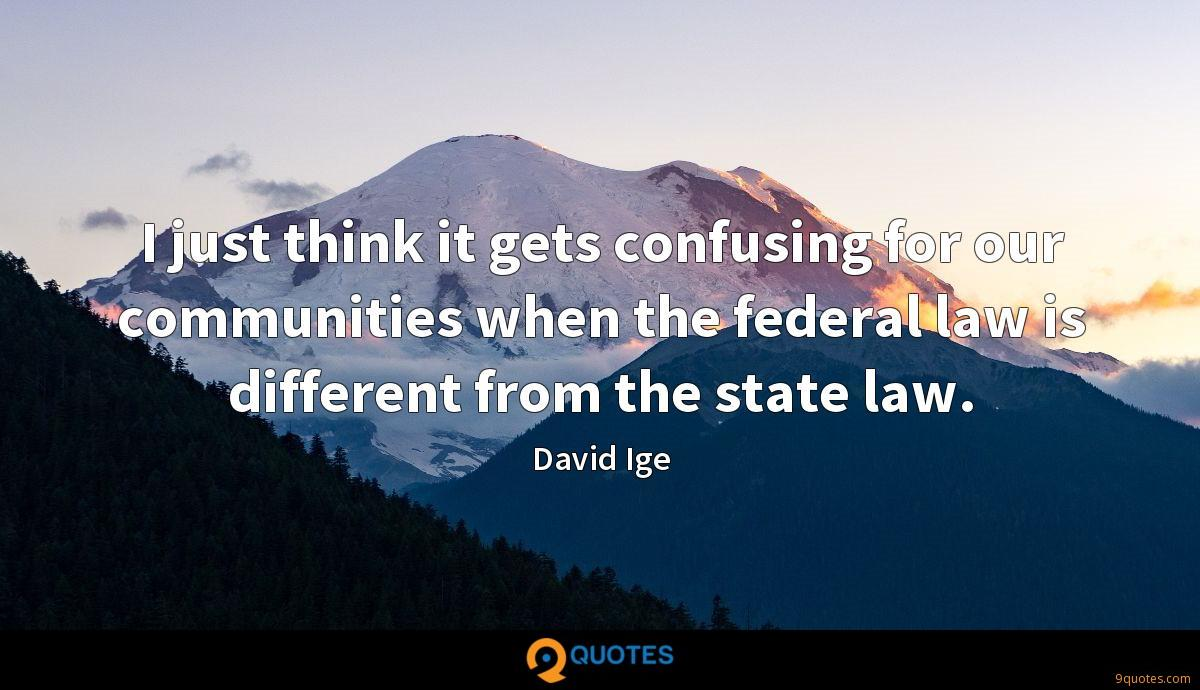 I just think it gets confusing for our communities when the federal law is different from the state law.