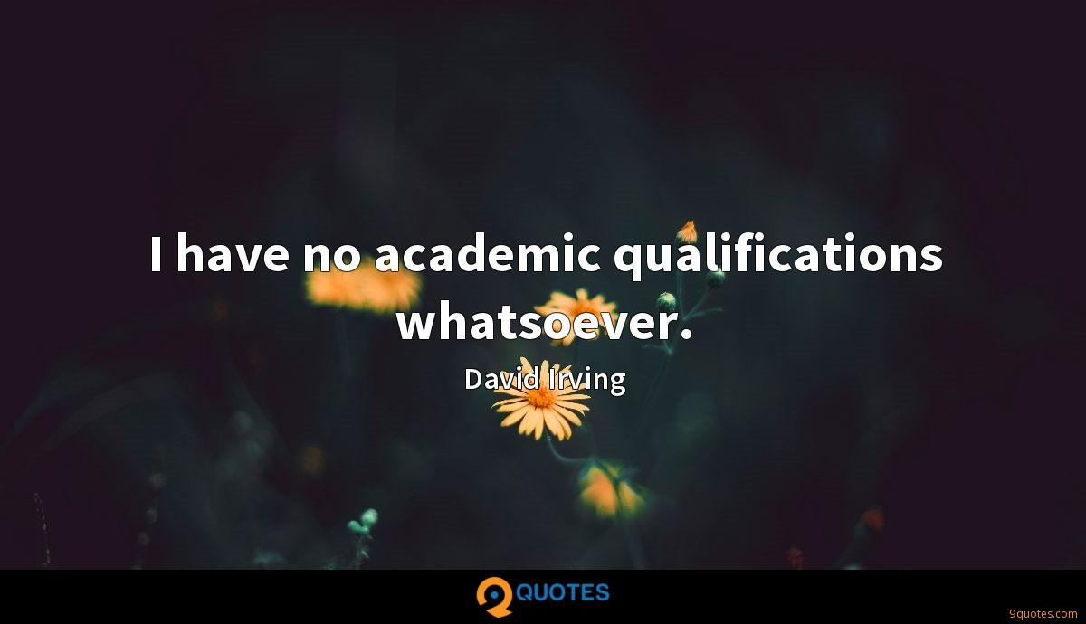 I have no academic qualifications whatsoever.