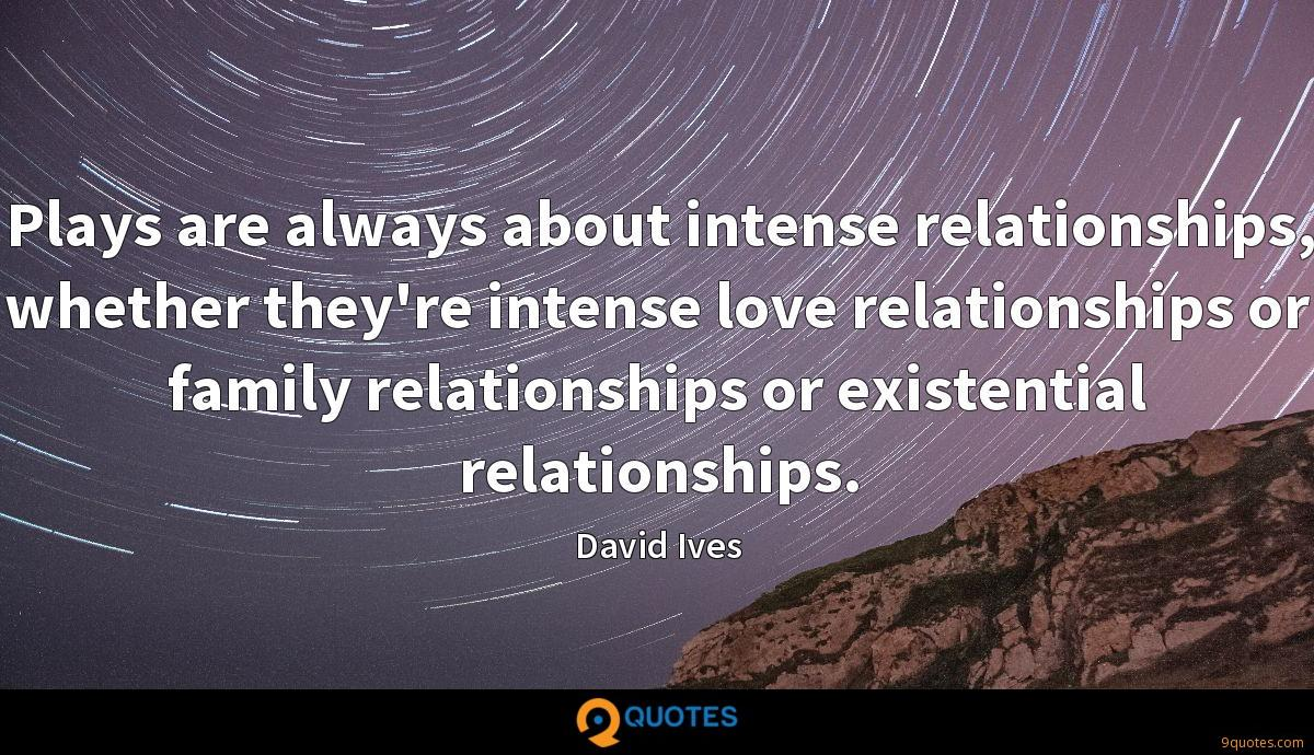 Plays are always about intense relationships, whether they're intense love relationships or family relationships or existential relationships.