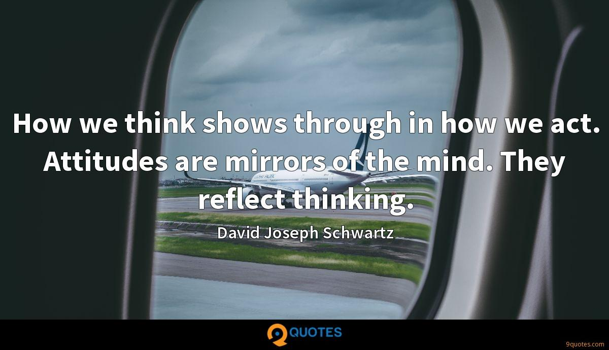 How we think shows through in how we act. Attitudes are mirrors of the mind. They reflect thinking.