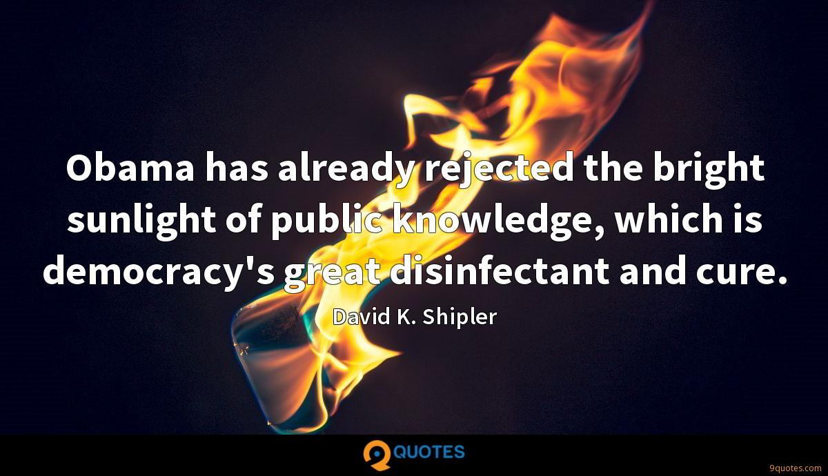 Obama has already rejected the bright sunlight of public knowledge, which is democracy's great disinfectant and cure.