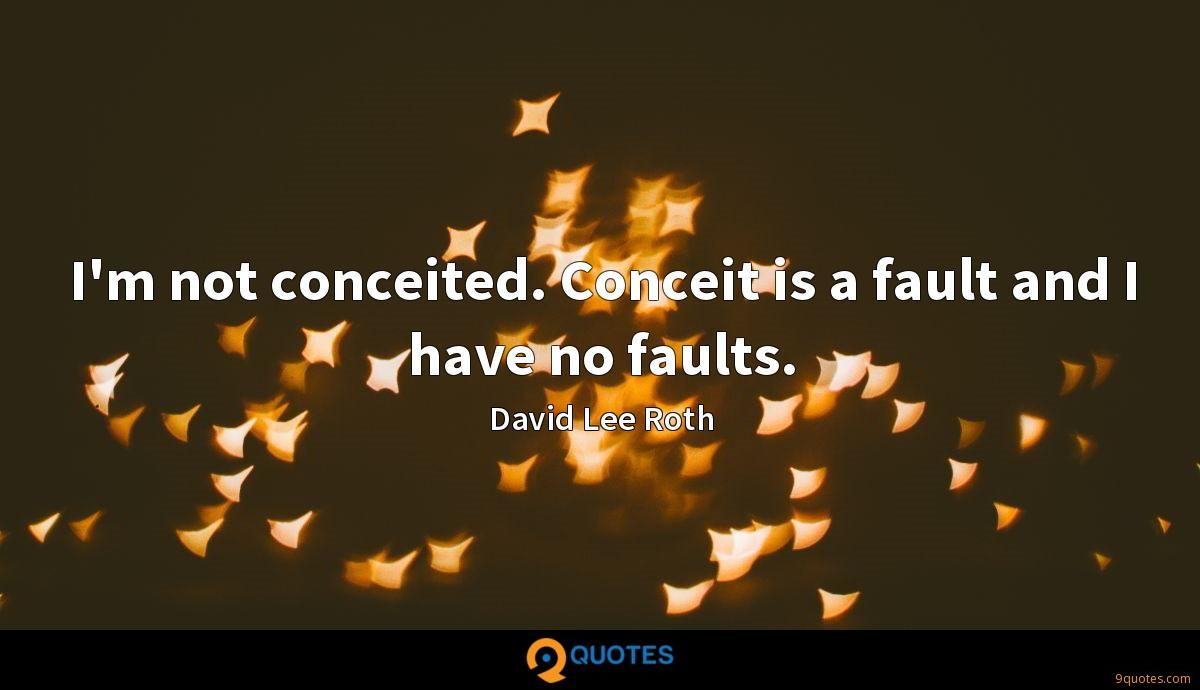 I'm not conceited. Conceit is a fault and I have no faults.