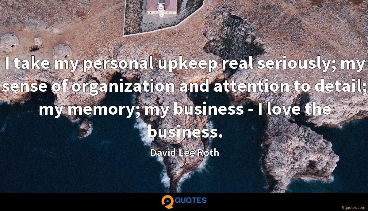 I take my personal upkeep real seriously; my sense of organization and attention to detail; my memory; my business - I love the business.
