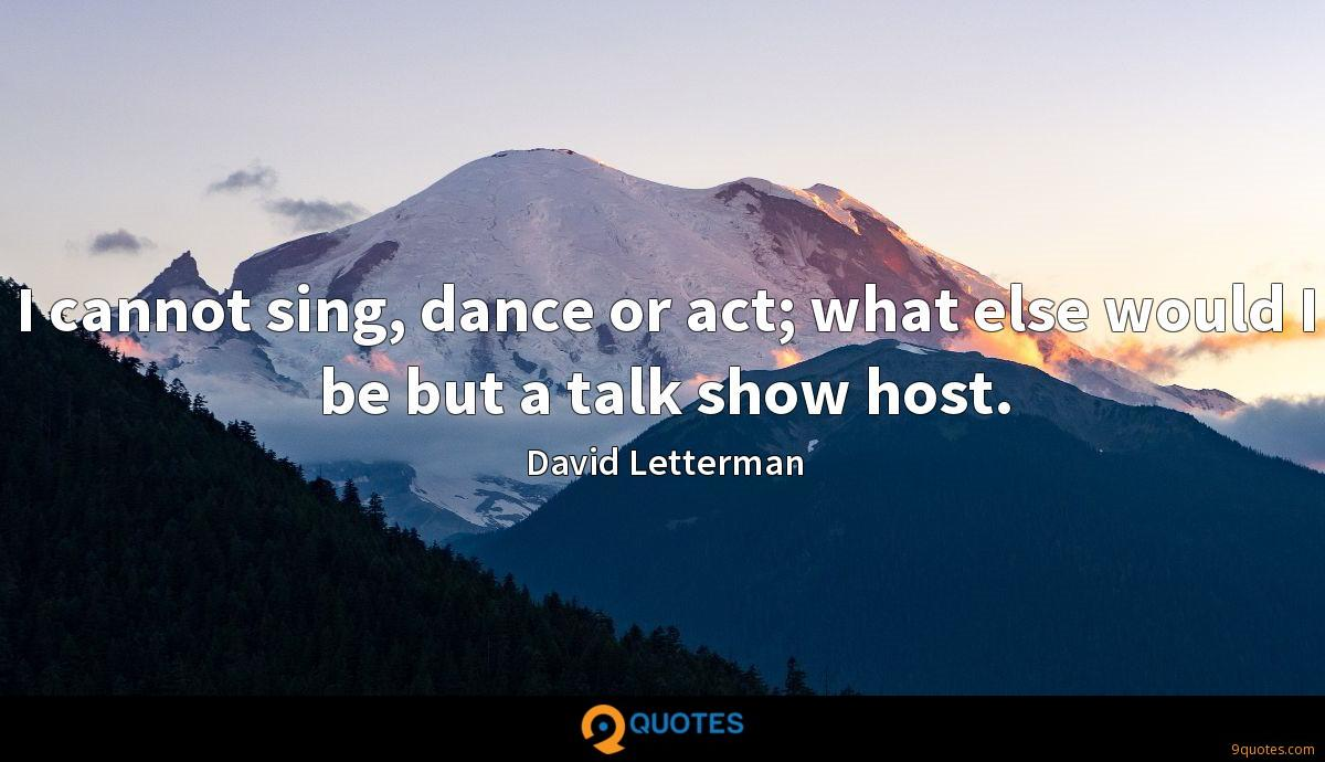 I cannot sing, dance or act; what else would I be but a talk show host.