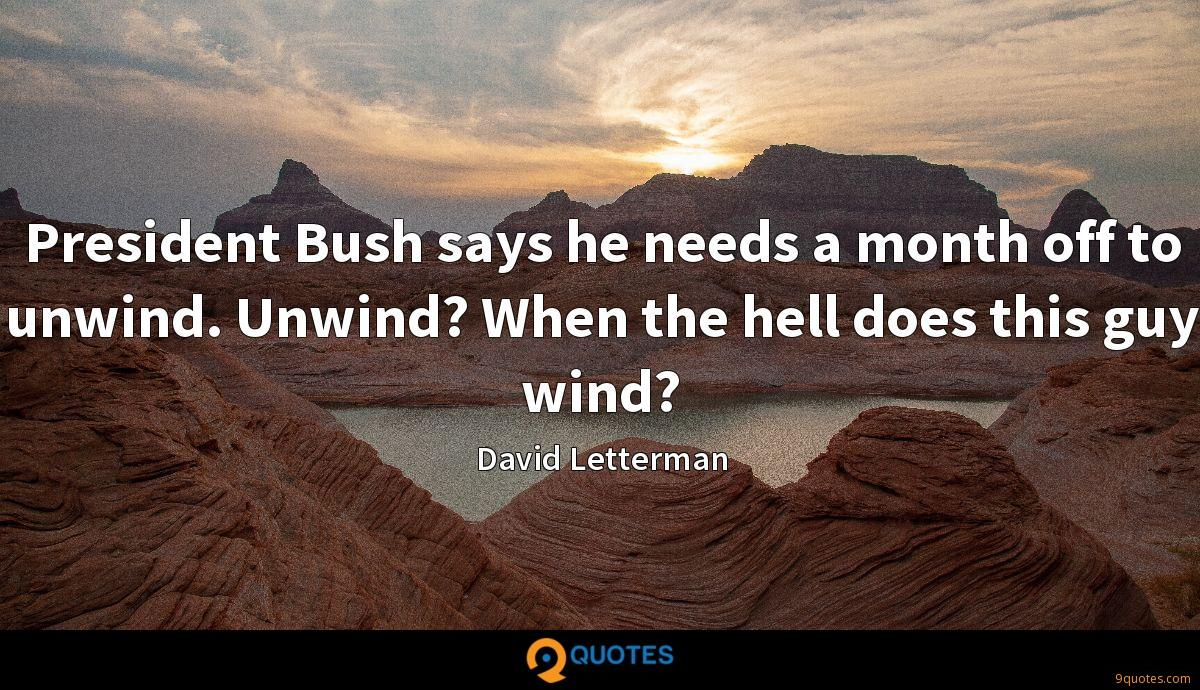 President Bush says he needs a month off to unwind. Unwind? When the hell does this guy wind?