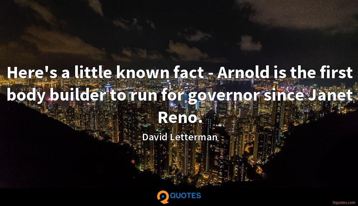 Here's a little known fact - Arnold is the first body builder to run for governor since Janet Reno.