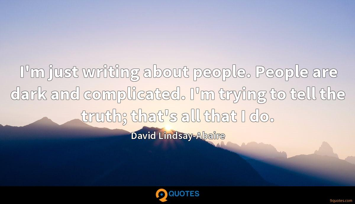 I'm just writing about people. People are dark and complicated. I'm trying to tell the truth; that's all that I do.