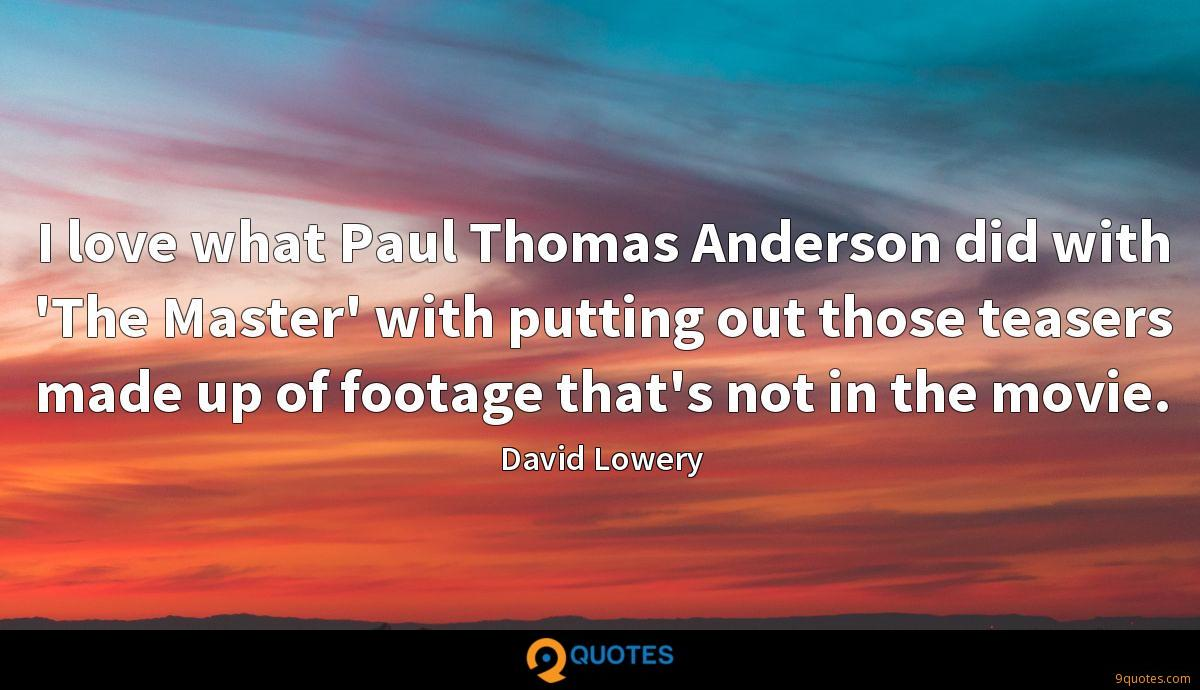 I love what Paul Thomas Anderson did with 'The Master' with putting out those teasers made up of footage that's not in the movie.