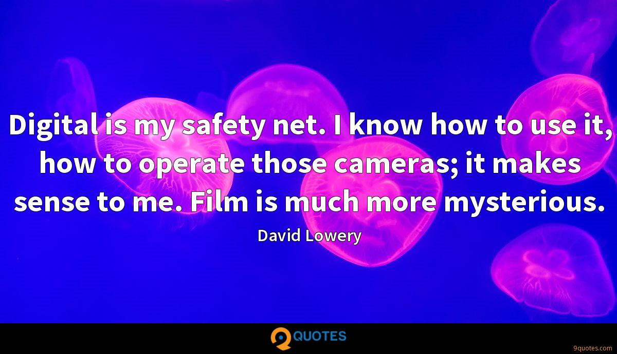 Digital is my safety net. I know how to use it, how to operate those cameras; it makes sense to me. Film is much more mysterious.