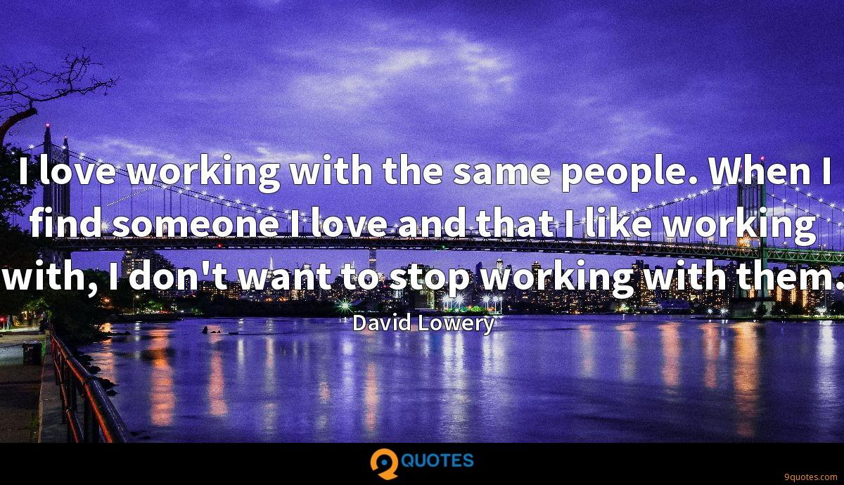I love working with the same people. When I find someone I love and that I like working with, I don't want to stop working with them.