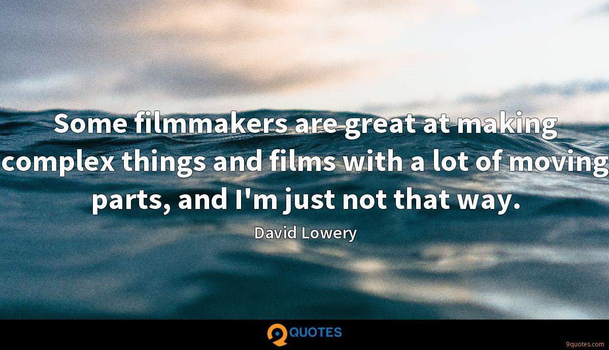 Some filmmakers are great at making complex things and films with a lot of moving parts, and I'm just not that way.