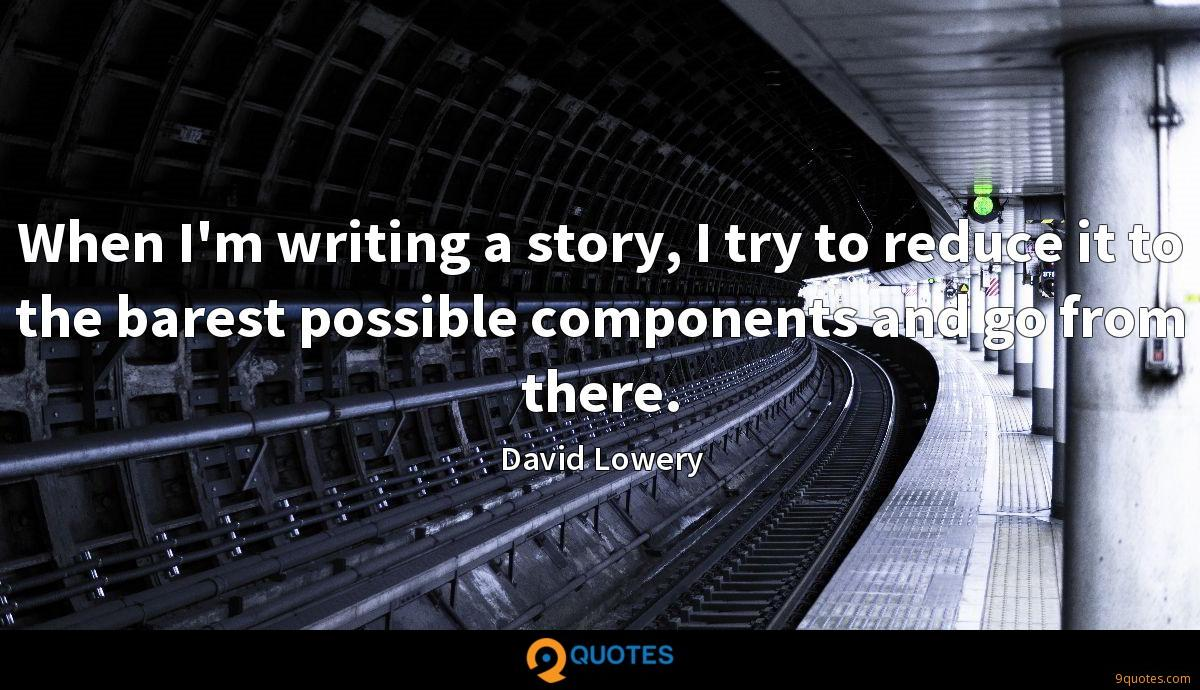 When I'm writing a story, I try to reduce it to the barest possible components and go from there.
