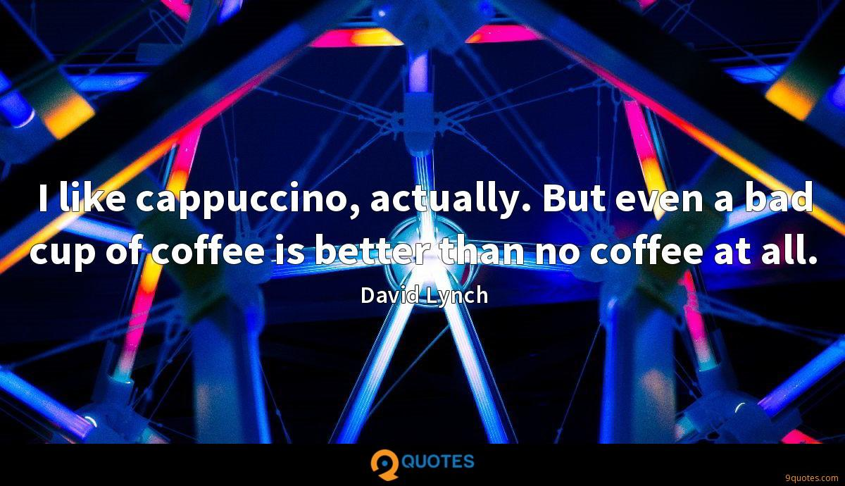 I like cappuccino, actually. But even a bad cup of coffee is better than no coffee at all.