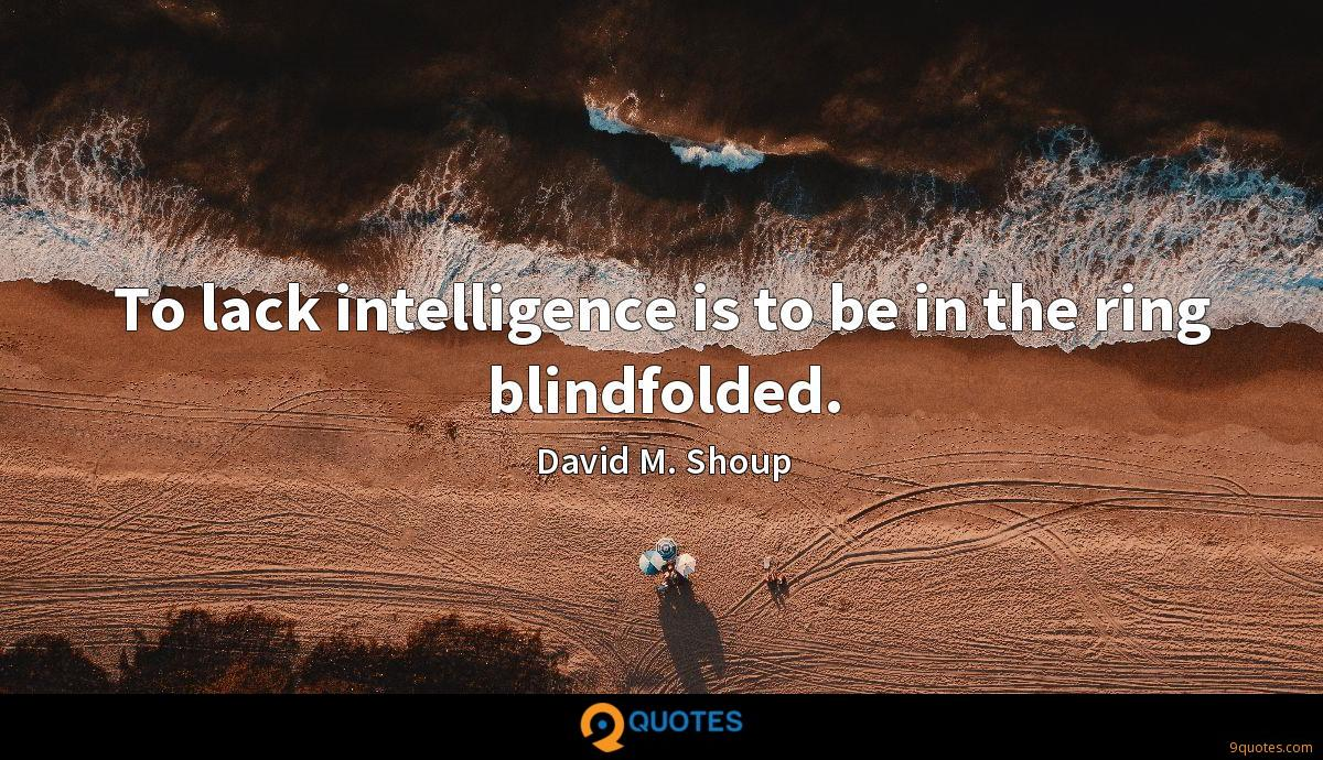 To lack intelligence is to be in the ring blindfolded.