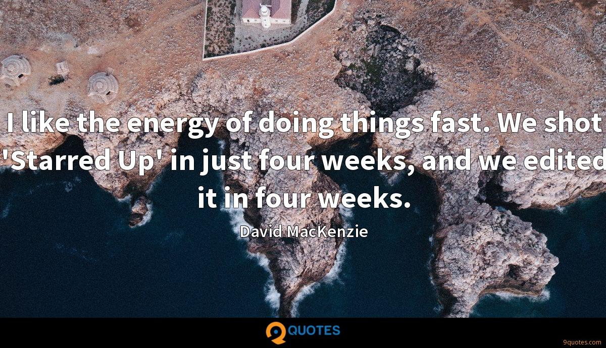 I like the energy of doing things fast. We shot 'Starred Up' in just four weeks, and we edited it in four weeks.