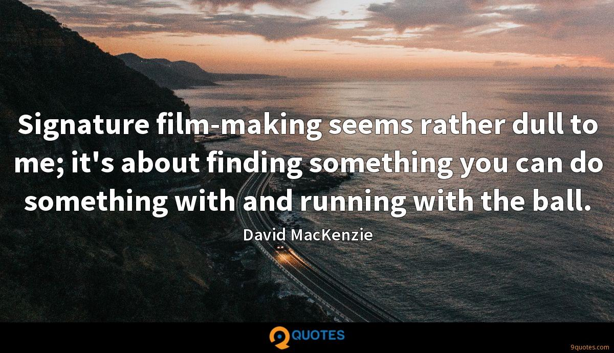 Signature film-making seems rather dull to me; it's about finding something you can do something with and running with the ball.