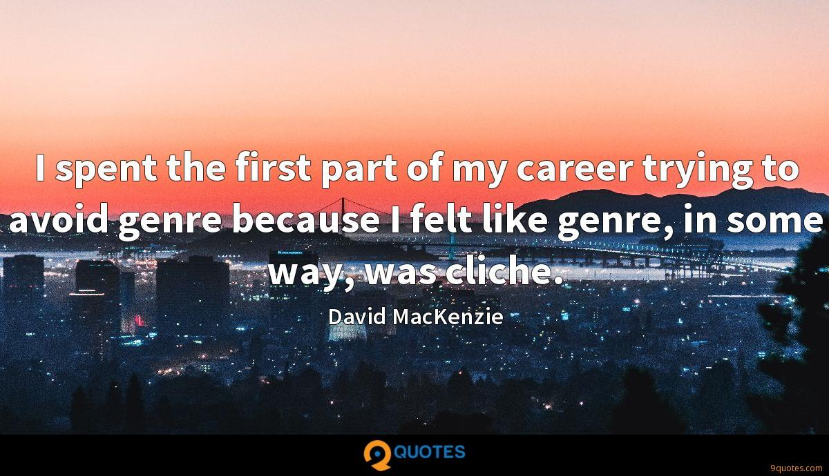 I spent the first part of my career trying to avoid genre because I felt like genre, in some way, was cliche.