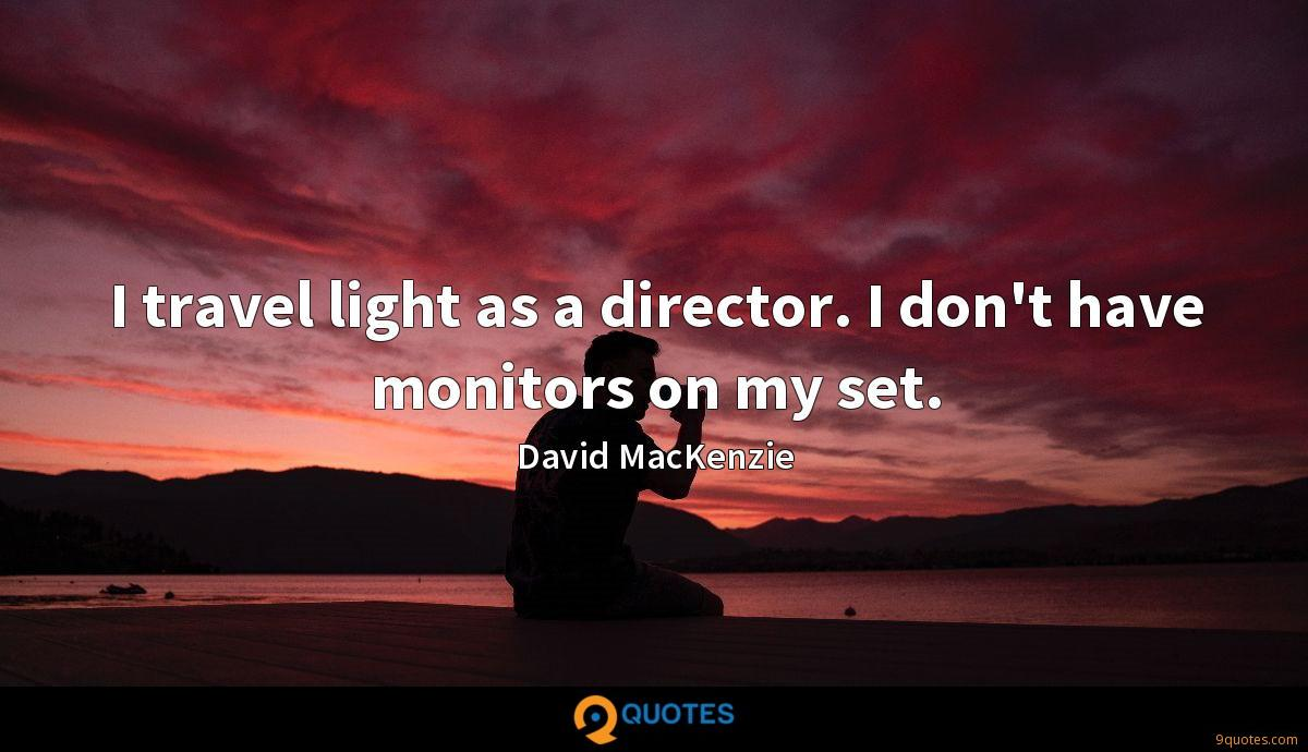 I travel light as a director. I don't have monitors on my set.