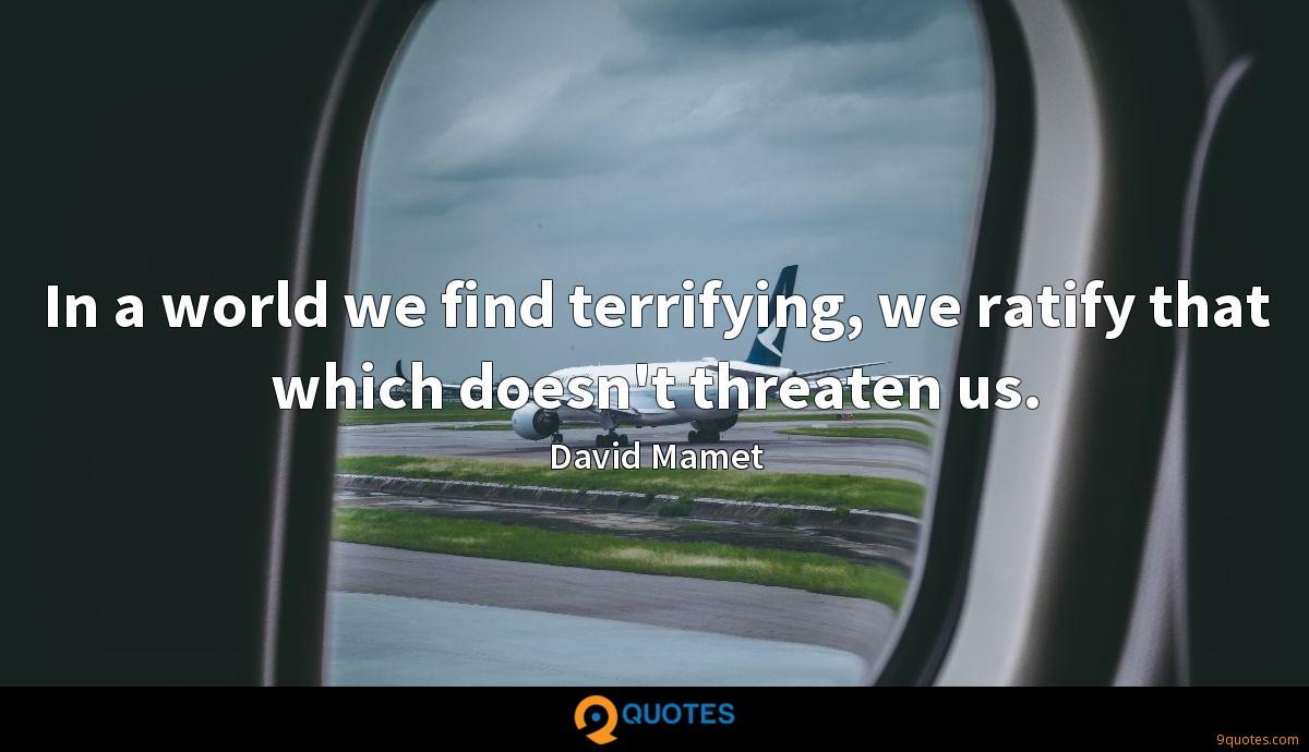In a world we find terrifying, we ratify that which doesn't threaten us.