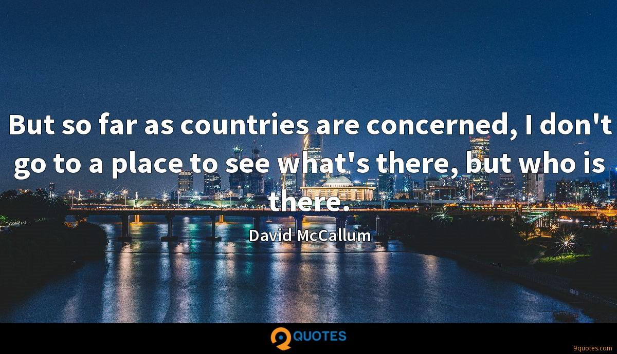 But so far as countries are concerned, I don't go to a place to see what's there, but who is there.